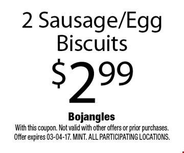 2 Sausage/Egg Biscuits$2.99. With this coupon. Not valid with other offers or prior purchases. Offer expires 03-04-17. MINT. All participating locations.