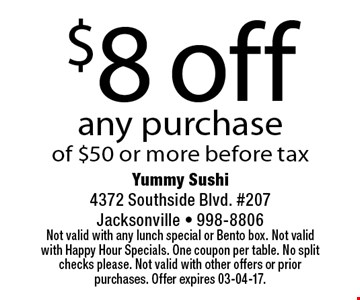 $8 off any purchase of $50 or more before tax. Yummy Sushi 4372 Southside Blvd. #207Jacksonville - 998-8806 Not valid with any lunch special or Bento box. Not valid with Happy Hour Specials. One coupon per table. No split checks please. Not valid with other offers or prior purchases. Offer expires 03-04-17.