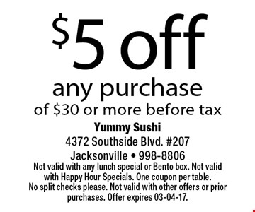 $5 off any purchase of $30 or more before tax. Yummy Sushi 4372 Southside Blvd. #207Jacksonville - 998-8806 Not valid with any lunch special or Bento box. Not valid with Happy Hour Specials. One coupon per table. No split checks please. Not valid with other offers or prior purchases. Offer expires 03-04-17.