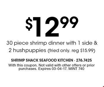$12.99 30 piece shrimp dinner with 1 side & 2 hushpuppies (fried only. reg $15.99). With this coupon. Not valid with other offers or prior purchases. Expires 03-04-17. MINT 740