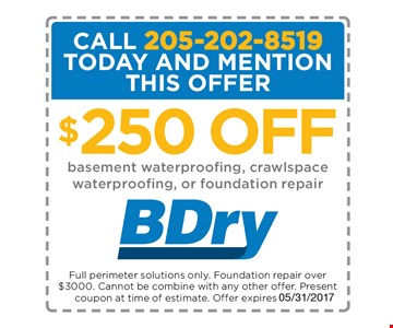 $250 off Basement waterproofing, Crawlspace waterproofing, or foundation repair.. Full perimeter solutions only. Foundation repair over $3000. Cannot be combined with any other offer. Present Coupon at time of estimate Offer Expires 5/31/17