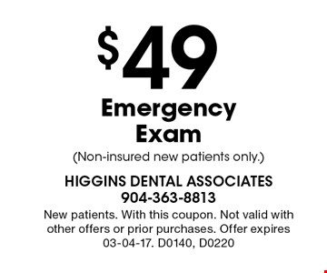 $49 Emergency Exam (Non-insured new patients only.). New patients. With this coupon. Not valid with other offers or prior purchases. Offer expires 03-04-17. D0140, D0220
