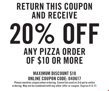 Return this coupon and receive 20% off any pizza order of $10 or more. Maximum discount $10. Online coupon code: 040617. Please mention coupon when ordering. Cannot be used on 3rd party online ordering. May not be combined with any other offer or coupon. Expires 4-6-17.
