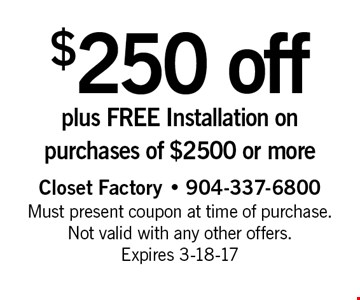 $250 off plus FREE Installation on purchases of $2500 or more. Closet Factory - 904-337-6800 Must present coupon at time of purchase. Not valid with any other offers. Expires 3-18-17