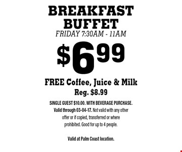 $6.99 BREAKFAST BUFFETFriday 7:30am - 11amFREE Coffee, Juice & Milk Reg. $8.99 . SINGLE GUEST $10.00. WITH BEVERAGE PURCHASE. Valid through 03-04-17. Not valid with any other offer or if copied, transferred or where prohibited. Good for up to 4 people.Valid at Palm Coast location.