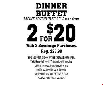 2 FOR$20 DINNER BUFFETMonday-Thursday After 4pmWith 2 Beverage Purchases. Reg. $23.98. SINGLE GUEST $10.00. WITH BEVERAGE PURCHASE. Valid through 03-04-17. Not valid with any other offer or if copied, transferred or where prohibited. Good for up to 4 people.Not valid on VALENTINE'S DAY. Valid at Palm Coast location.