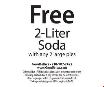 Free 2-Liter Soda with any 2 large pies. Offer valid at 1718 Hylan Location. Must present coupon when ordering. Not valid with any other offer. No substitutions. One coupon per order. Coupon must be surrendered. Pick-up or delivery only. Offer expires 4-14-17.