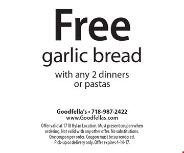 Free garlic bread with any 2 dinners or pastas. Offer valid at 1718 Hylan Location. Must present coupon when ordering. Not valid with any other offer. No substitutions. One coupon per order. Coupon must be surrendered. Pick-up or delivery only. Offer expires 4-14-17.