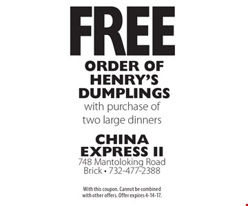 Free order of Henry's Dumplings with purchase of two large dinners. With this coupon. Cannot be combined with other offers. Offer expires 4-14-17.