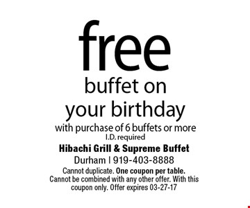 freebuffet on your birthdaywith purchase of 6 buffets or moreI.D. required. Hibachi Grill & Supreme BuffetDurham | 919-403-8888Cannot duplicate. One coupon per table. Cannot be combined with any other offer. With this coupon only. Offer expires 03-27-17