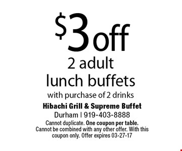 $3off2 adult lunch buffetswith purchase of 2 drinks. Hibachi Grill & Supreme BuffetDurham | 919-403-8888Cannot duplicate. One coupon per table. Cannot be combined with any other offer. With this coupon only. Offer expires 03-27-17