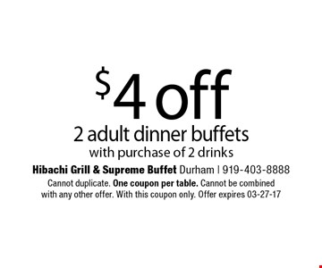 $4 off2 adult dinner buffetswith purchase of 2 drinks. Hibachi Grill & Supreme Buffet Durham | 919-403-8888Cannot duplicate. One coupon per table. Cannot be combinedwith any other offer. With this coupon only. Offer expires 03-27-17