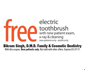 Free electric toothbrush with new patient exam, x-rays & cleaningnew patients only - adults only. Bikram Singh, D.M.D. Family & Cosmetic DentistryWith this coupon. New patients only. Not valid with other offers. Expires 03-27-17.