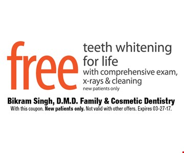 Free teeth whitening for life with comprehensive exam, x-rays & cleaningnew patients only. Bikram Singh, D.M.D. Family & Cosmetic DentistryWith this coupon. New patients only. Not valid with other offers. Expires 03-27-17.