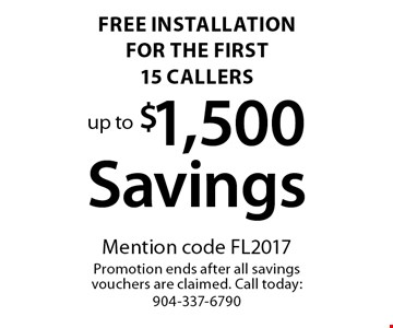 Free Installation for the first 15 callers up to $1,500 Savings. Mention code FL2017Promotion ends after all savings vouchers are claimed. Call today: 904-337-6790