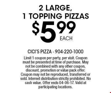 $5 .99 2 LARGE, 1 TOPPING PIZZAS. Limit 1 coupon per party, per visit. Coupon must be presented at time of purchase. May not be combined with any other coupon, discount, promotion or value pack offer. Coupon may not be reproduced, transferred or sold. Internet distribution strictly prohibited. No cash value. Offer ends 04-06-17. Valid at participating locations.