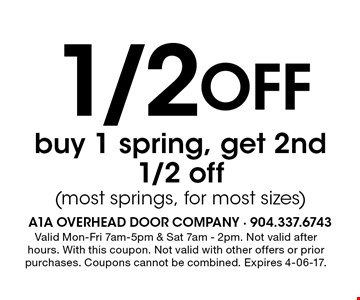 1/2 Off buy 1 spring, get 2nd1/2 off(most springs, for most sizes). Valid Mon-Fri 7am-5pm & Sat 7am - 2pm. Not valid after hours. With this coupon. Not valid with other offers or prior purchases. Coupons cannot be combined. Expires 4-06-17.