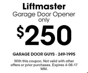 $250 LiftmasterGarage Door Openeronly. With this coupon. Not valid with other offers or prior purchases. Expires 4-06-17 MM.