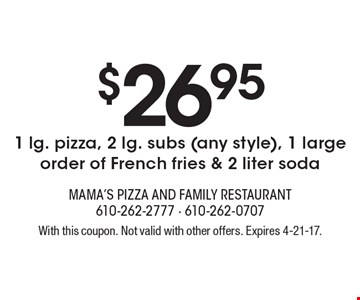 $26.95 for 1 lg. pizza, 2 lg. subs (any style), 1 large order of French fries & 2 liter soda. With this coupon. Not valid with other offers. Expires 4-21-17.
