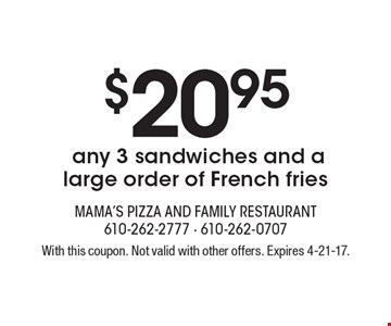 $20.95 for any 3 sandwiches and a large order of French fries. With this coupon. Not valid with other offers. Expires 4-21-17.
