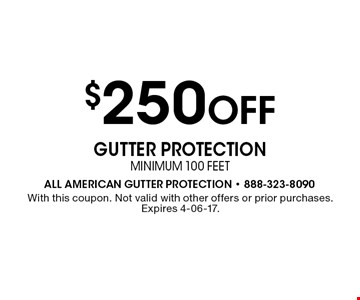 $250 Off gutter protectionminimum 100 feet. With this coupon. Not valid with other offers or prior purchases. Expires 4-06-17.