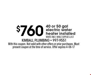 $760 40 or 50 gal electric waterheater installedWHITE ONLY, WHILE SUPPLIES LAST. With this coupon. Not valid with other offers or prior purchases. Must present coupon at the time of service. Offer expires 4-06-17