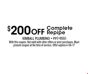 $200 Off Complete Repipe. With this coupon. Not valid with other offers or prior purchases. Must present coupon at the time of service. Offer expires 4-06-17