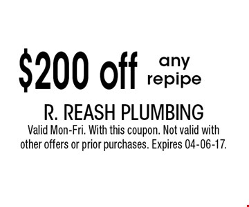 $200 off any repipe. R. Reash PlumbingValid Mon-Fri. With this coupon. Not valid withother offers or prior purchases. Expires 04-06-17.
