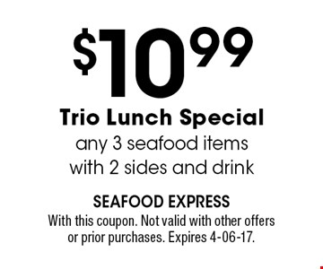 $10.99 Trio Lunch Specialany 3 seafood itemswith 2 sides and drink. With this coupon. Not valid with other offersor prior purchases. Expires 4-06-17.