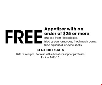 Free Appetizer with anorder of $25 or morechoose from fried pickles,fried green tomatoes, fried mushrooms, fried squash & cheese sticks. With this coupon. Not valid with other offers or prior purchasesExpires 4-06-17.