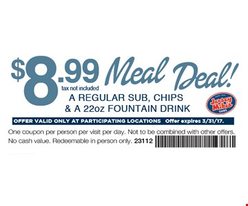 $8.99 Meal Deal! A REGULAR SUB, CHIPS & A 22oz FOUNTAIN DRINK. OFFER VALID ONLY AT PARTICIPATING LOCATIONS Offer expires 3/31/17. One coupon per person per visit per day. Not to be combined with other offers. No cash value. Redeemable in person only. 23112