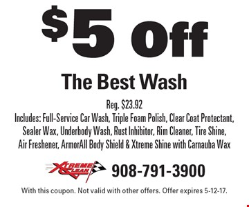 $5 Off The Best Wash. Reg. $23.92. Includes: Full-Service Car Wash, Triple Foam Polish, Clear Coat Protectant, Sealer Wax, Underbody Wash, Rust Inhibitor, Rim Cleaner, Tire Shine, Air Freshener, ArmorAll Body Shield & Xtreme Shine with Carnauba Wax. With this coupon. Not valid with other offers. Offer expires 5-12-17.