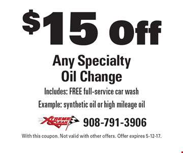 $15 Off Any Specialty Oil Change. Includes: FREE full-service car wash. Example: synthetic oil or high mileage oil. With this coupon. Not valid with other offers. Offer expires 5-12-17.