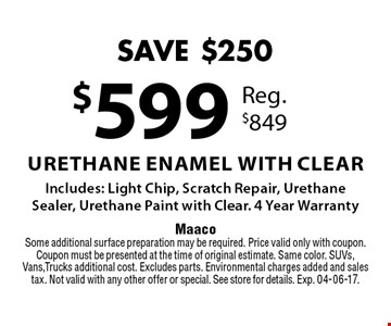 $599 Urethane Enamel with Clear Includes: Light Chip, Scratch Repair, UrethaneSealer, Urethane Paint with Clear. 4 Year Warranty. MaacoSome additional surface preparation may be required. Price valid only with coupon. Coupon must be presented at the time of original estimate. Same color. SUVs, Vans,Trucks additional cost. Excludes parts. Environmental charges added and sales tax. Not valid with any other offer or special. See store for details. Exp. 04-06-17.