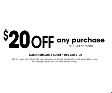 $20 off any purchase of $100 or more. With this coupon. Valid at hibachi table only. Excludes take-out. Not valid with other offers, lunch specials & happy hours. One coupon per party per table. Dine in only. Excludes holidays.