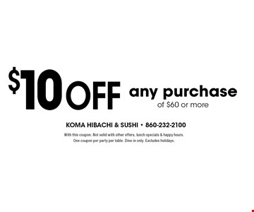 $10 off any purchase of $60 or more. With this coupon. Not valid with other offers, lunch specials & happy hours. One coupon per party per table. Dine in only. Excludes holidays.