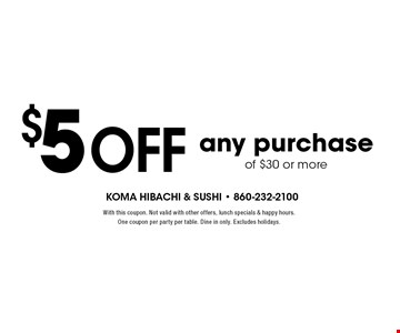 $5 off any purchase of $30 or more. With this coupon. Not valid with other offers, lunch specials & happy hours. One coupon per party per table. Dine in only. Excludes holidays.