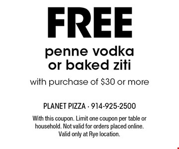 Free penne vodka or baked ziti with purchase of $30 or more. With this coupon. Limit one coupon per table or household. Not valid for orders placed online. Valid only at Rye location.