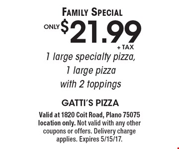 Family Special! Only $21.99 +tax 1 large specialty pizza, 1 large pizza with 2 toppings. Valid at 1820 Coit Road, Plano 75075 location only. Not valid with any other coupons or offers. Delivery charge applies. Expires 5/15/17.
