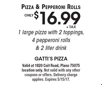 Pizza & Pepperoni Rolls! Only $16.99 +tax 1 large pizza with 2 toppings, 4 pepperoni rolls & 2 liter drink. Valid at 1820 Coit Road, Plano 75075 location only. Not valid with any other coupons or offers. Delivery chargeapplies. Expires 5/15/17.