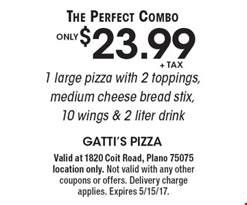 The Perfect Combo! Only $23.99 +tax 1 large pizza with 2 toppings, medium cheese bread stix, 10 wings & 2 liter drink. Valid at 1820 Coit Road, Plano 75075 location only. Not valid with any other coupons or offers. Delivery charge applies. Expires 5/15/17.
