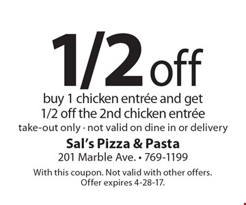 1/2 off chicken entree. Buy 1 chicken entrée and get 1/2 off the 2nd chicken entrée. Take-out only. Not valid on dine in or delivery. With this coupon. Not valid with other offers. Offer expires 4-28-17.