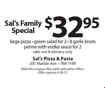 Sal's Family Special - $32.95 for a large pizza, green salad for 2, 8 garlic knots & penne with vodka sauce for 2. Take-out & delivery only. With this coupon. Not valid with other offers. Offer expires 4-28-17.