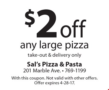 $2 off any large pizza. Take-out & delivery only. With this coupon. Not valid with other offers. Offer expires 4-28-17.