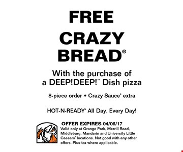 FREE CRAZY BREADWith the purchase ofa DEEP!DEEP! Dish pizza8-piece order - Crazy Sauce extra. OFFER EXPIRES 04/06/17Valid only at Orange Park, Merrill Road,Middleburg, Mandarin and University Little Caesars locations. Not good with any other offers. Plus tax where applicable.