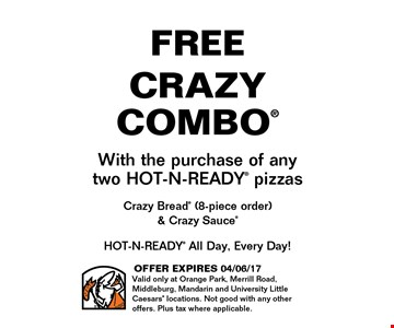 FREE CRAZY COMBOWith the purchase of anytwo HOT-N-READY pizzasCrazy Bread (8-piece order) & Crazy Sauce. OFFER EXPIRES 04/06/17Valid only at Orange Park, Merrill Road, Middleburg, Mandarin and University Little Caesars locations. Not good with any other offers. Plus tax where applicable.