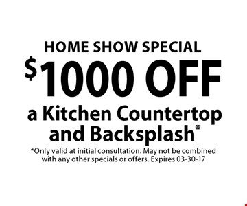 $1000 OFF a Kitchen Countertopand Backsplash*. *Only valid at initial consultation. May not be combined with any other specials or offers. Expires 03-30-17