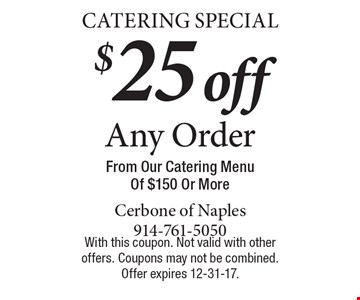 Catering Special. $25 off Any Order From Our Catering Menu Of $150 Or More. With this coupon. Not valid with other offers. Coupons may not be combined. Offer expires 12-31-17.
