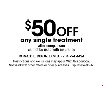 $50 Off any single treatment after comp. exam cannot be used with insurance. Restrictions and exclusions may apply. With this coupon.Not valid with other offers or prior purchases. Expires 04-06-17.