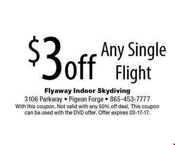 $3off Any Single Flight. Flyaway Indoor Skydiving 3106 Parkway - Pigeon Forge - 865-453-7777 With this coupon. Not valid with any 50% off deal. This coupon can be used with the DVD offer. Offer expires 03-17-17.